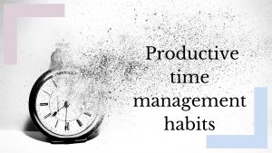 How to create productive time management habits